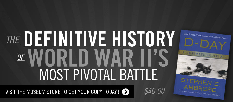 The Definitive History of World War II's Most Pivotal Battle. D-Day Illustrated by Stephen Ambrose. Visit the Museum Store to get your copy today!