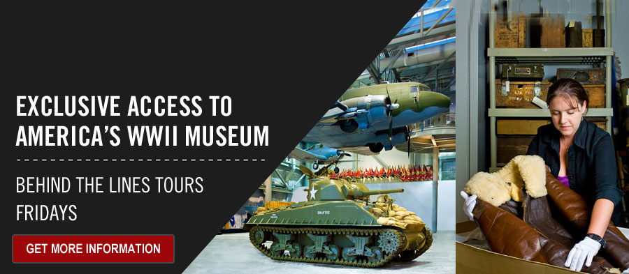 Exclusive access to America's WWII Museum. Behind the Lines Tours. Fridays. Get More Information.