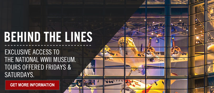Exclusive access to America's WWII Museum. Behind the Lines. Tours Offered Fridays & Saturdays. Get More Information.