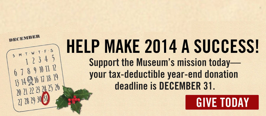 Help Make 2014 a Success! Support the Museum's mission today--your tax-deductible year-end donation deadline is December 31. GIVE TODAY