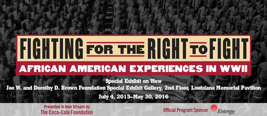 'Fighting for the Right to Fight: African American Experiences in WWII' | Special Exhibit on View | Joe W. and Dorothy D. Brown Foundation Special Exhibit Gallery, 2nd Floor, Louisiana Memorial Pavilion | July 4, 2015 - May 30, 2016