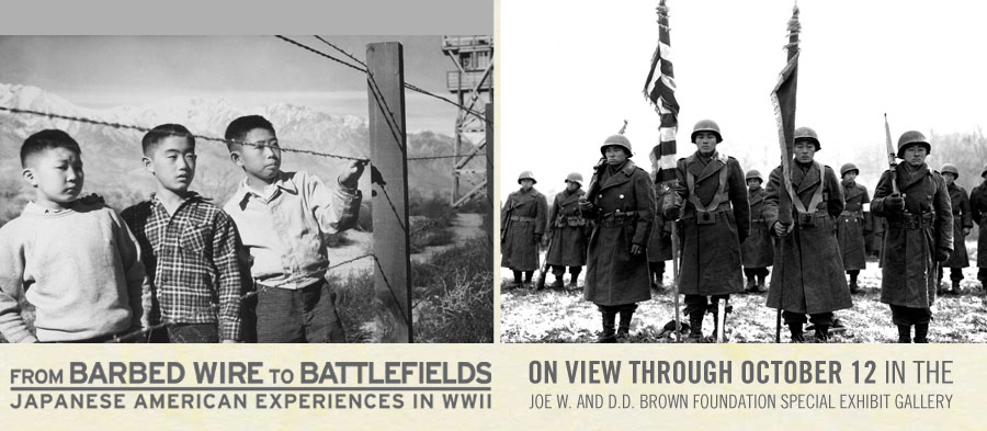 From Barbed Wire to Battlefields: Japanese American Experiences in WWII. On View Through October 12 in the Joe W. and D.D. Brown Foundation Special Exhibit Gallery.