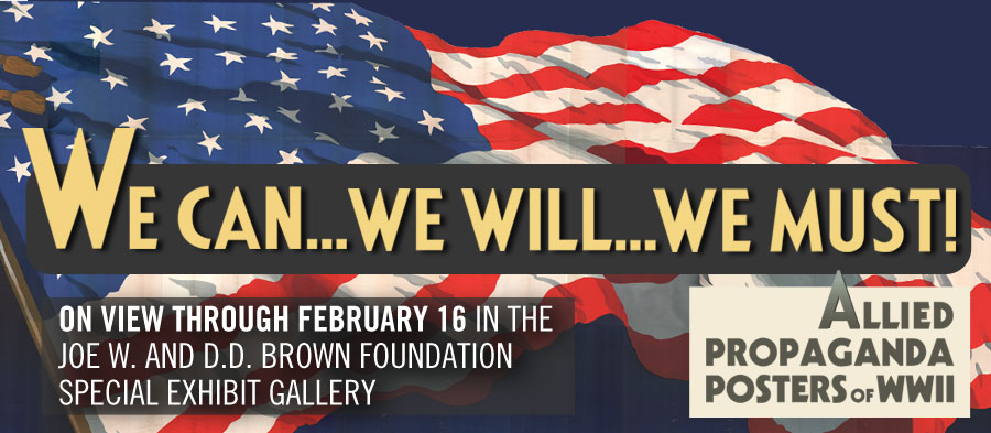 We Can...We Will...We Must! Allied Propaganda Posters of WWII. On view through February 16 in the Joe W. and D.D. Brown Foundation Special Exhibit Gallery