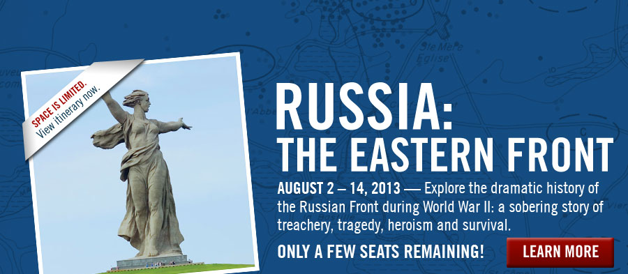 Russia: The Eastern Front. August 2-14, 2013--Explore the dramatic history of the Russian Front during World War II: a sobering story of treachery, tragedy, heroism and survival. LEARN MORE. Space is limited. View itinerary now.