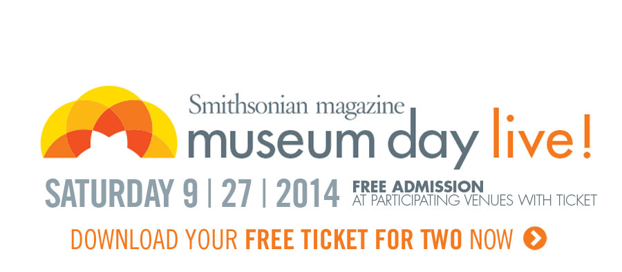 'Smithsonian' Magazine Museum Day Live! Saturday, September 27, 2014. Free Admission at Participating Venues with Ticket. Download Your Free Ticket for Two Now.