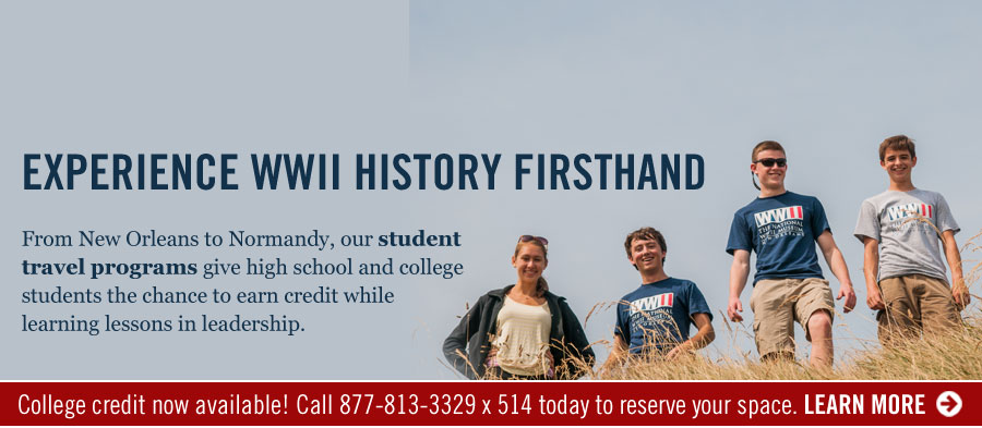 Experience WWII History Firsthand. Fron New Orleans to Normandy, our student travel programs give high school and college students the chance to earn credit while learning lessons in leadership. College credit now available! Call 877-813-3329 x514 today to reserve your space. LEARN MORE