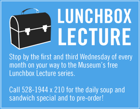 Lunchbox Lecture. Call 528-1944 x210 to pre-order your lunch on the way to this free lecture series the 1st & 3rd Wednesday of every month.